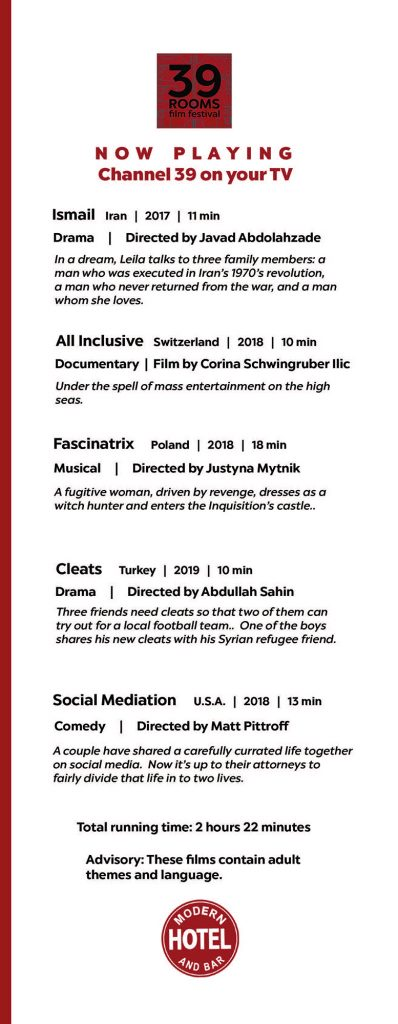 Fourth page of the Modern Hotel's in-room short film festival program. The film festival is titled 39 Rooms and it plays on channel 39 in all of the Modern's hotel rooms. The sixth film is titled Ismail directed by Javad Abdolahzade. The film is an 11-minute drama made in Iran 2017. The film still pictured is of four people. In a dream, Leila talks to three family members: A man who was executed in Iran's 1970's revolution, a man who never returned from the war, and a man whom she loves. The seventh film is titled All Inclusive directed by Corina Schwingruber Ilic. The film is a 10-minute documentary made in Switzerland 2018. Under the spell of mass entertainment on the hit seas. The eighth film is titled Fascinatrix directed by Justyna Mytnik. The film is an 18-minute musical made in Poland 2018. A fugitive woman, driven by revenge, dresses as a witch hunter and enters the Inquisition's castle. The ninth film is titled Cleats directed by Abdullah Sahin. The film is a 10-minute drama made in Turkey 2019. Three friends need cleats so that two of them can try out for a local football team. One of the boys shares his new cleats with his Syrian refugee friend. The tenth film is titled Social Mediation directed by Matt Pittroff. The film is a 13-minute comedy made in the United States 2018. A couple have shared a carefully curated life together on social media. Now it's up to their attorneys to fairly divide that life in to two lives. Total running time: 2 hours 22 minutes. Advisory: These films contain adult themes and language.